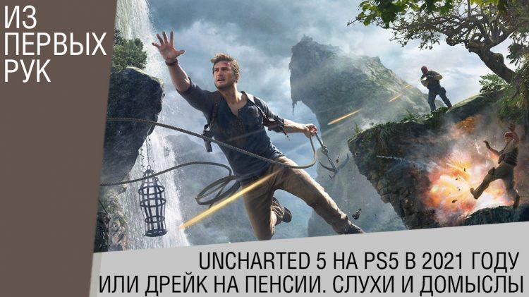 Uncharted 5 на PS5 в 2021 году или Дрейк на пенсии. Слухи и домыслы