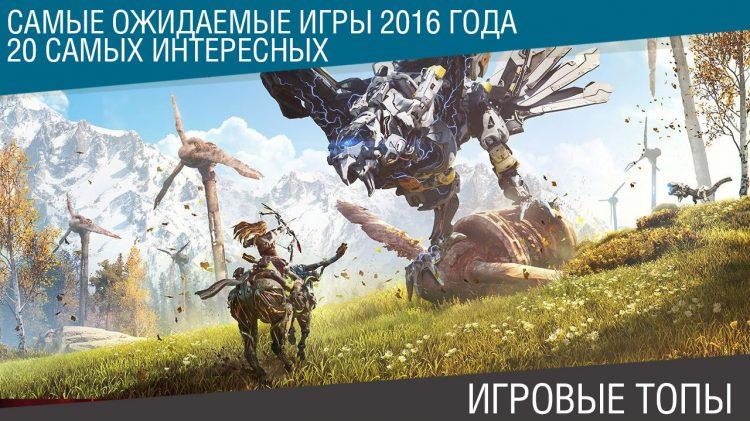 Самые ожидаемые игры 2016 года - 20 самых интересных